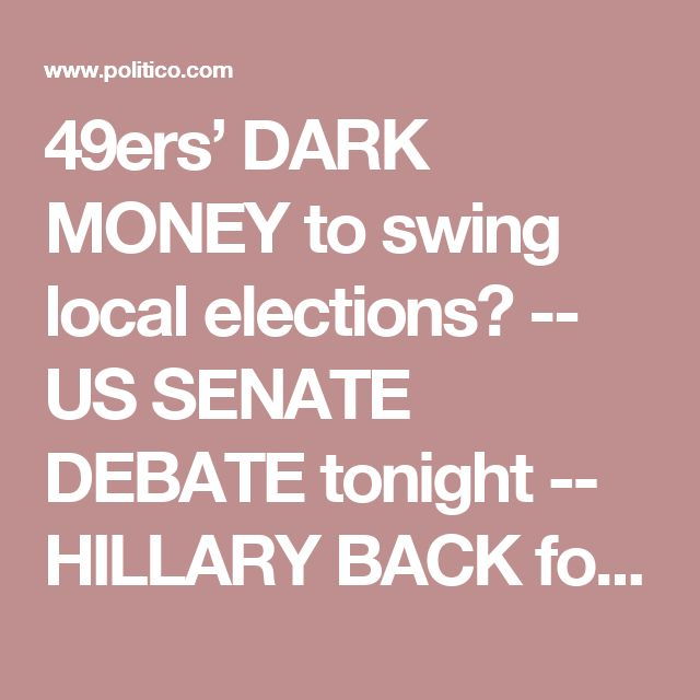 49ers' DARK MONEY to swing local elections? -- US SENATE DEBATE tonight -- HILLARY BACK for SF, LA fundraisers - POLITICO