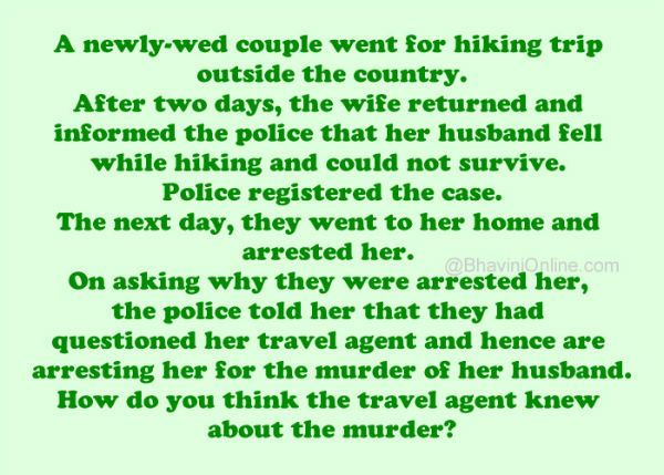 A newly-wed couple went for hiking trip outside the country. After two days, the wife returned and informed the police that her husband fell while hiking and could not survive. Police registered the case and started their investigation. The next day, they went to her home and arrested her. On asking why they were arrested …
