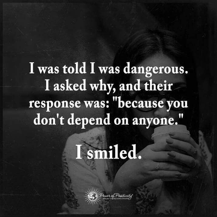 "I was told I was dangerous. I asked why, and their response was, ""because you don't depend on anyone."" And I smiled.; Strong, independent woman quote"