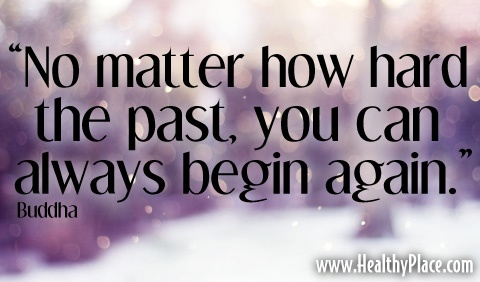 """Quote: """"No matter how hard the past, you can always begin again.""""  www.HealthyPlace.com"""