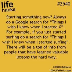 """Always do a Google search for """"Things I wish I knew when I started X"""" whenever starting something new. Life hacks #2540"""