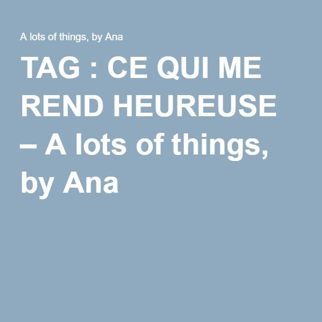 TAG : CE QUI ME REND HEUREUSE – A lots of things, by Ana