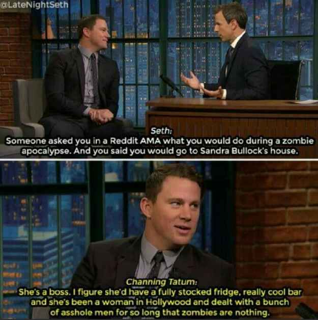 When Channing Tatum was asked why he said he'd go to Sandra Bullock's house during a zombie apocalpyse and he gave this  answer.