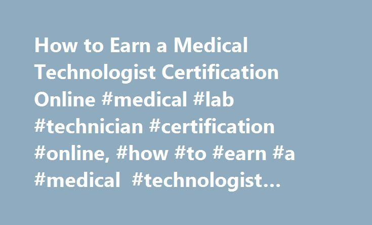 How to Earn a Medical Technologist Certification Online #medical #lab #technician #certification #online, #how #to #earn #a #medical #technologist #certification #online http://bahamas.remmont.com/how-to-earn-a-medical-technologist-certification-online-medical-lab-technician-certification-online-how-to-earn-a-medical-technologist-certification-online/  # How to Earn a Medical Technologist Certification Online Prepare for a career working in a laboratory performing tasks that may help save or…