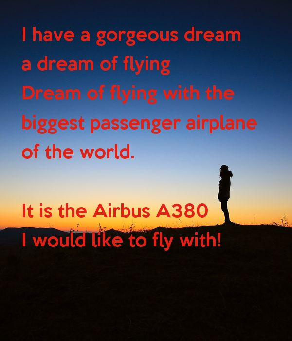 I have a gorgeous dream a dream of flying Dream of flying with the  biggest passenger airplane of the world.  It is the Airbus A380 I would like to fly with!