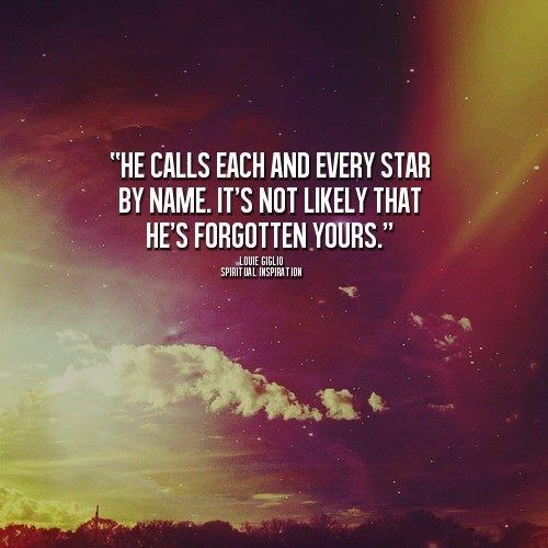 He calls each and every star by name. It's not likely that He's forgotten yours.  Louie Giglio