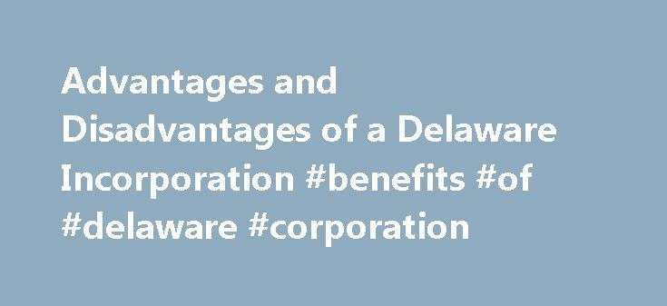 Advantages and Disadvantages of a Delaware Incorporation #benefits #of #delaware #corporation http://texas.nef2.com/advantages-and-disadvantages-of-a-delaware-incorporation-benefits-of-delaware-corporation/  # Delaware Incorporation: Advantages and Disadvantages During the high-tech bubble in the late 1990s and early 2000s, the idea of a quick path to an initial public offering became so entrenched that startups began skipping the step of incorporating in their own states and moved directly…