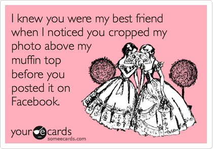 I knew you were my best friend when I noticed you cropped my photo above my muffin top before you posted it on Facebook.: True Friendship, Ecard, Yep, Truth, Funny, True, Beasts, Yup, Friend