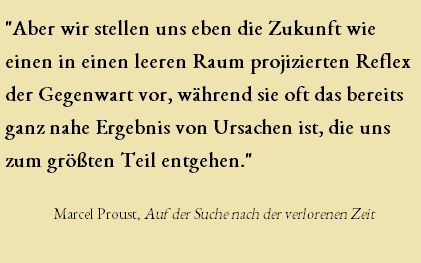 """""""Aber wir stellen uns eben die #Zukunft wie einen in einen leeren Raum projizierten Reflex der #Gegenwart vor, während oft das bereits ganz nahe Ergebnis von #Ursachen ist, die uns zum größten Teil entgehen."""" Marcel #Proust"""