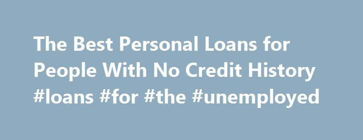 The Best Personal Loans for People With No Credit History #loans #for #the #unemployed http://loan.remmont.com/the-best-personal-loans-for-people-with-no-credit-history-loans-for-the-unemployed/  #loans for people with no credit # Other People Are Reading Secured Loans Secured installment loans are usually easy to qualify for because there is no risk for the bank. You guarantee the loan by depositing money into a savings account held for collateral. Then you build your credit by making…