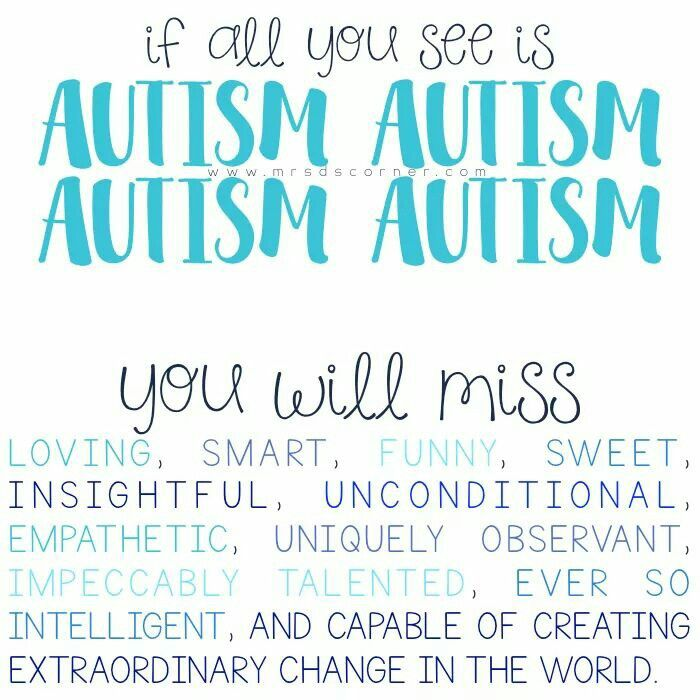 if all you see is Autism Autism Autism Autism... you will miss loving, smart, funny, sweet, insightful, unconditional, empathetic, uniquely observant, impeccably talented, ever so intelligent, and capable of creating extraordinary change in the world.