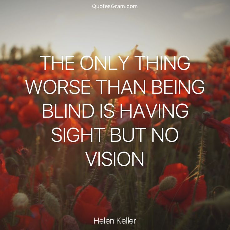 "Quote of the Day ""The only thing worse than being blind is having sight but no vision."" - Helen Keller http://lnk.al/2G1K"