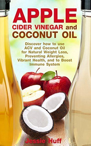 Apple Cider Vinegar and Coconut Oil: Discover how to use ACV and Coconut Oil for Natural Weight Loss, Preventing Allergies, Vibrant Health, and to Boost Immune System - Kindle edition by Jessie Huff. Health, Fitness & Dieting Kindle eBooks @ http://Amazon.com.