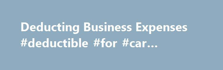 Deducting Business Expenses #deductible #for #car #insurance http://singapore.nef2.com/deducting-business-expenses-deductible-for-car-insurance/  # Small Business/Self-Employed Topics Like – Click this link to Add this page to your bookmarks Share – Click this link to Share this page through email or social media Print – Click this link to Print this page Deducting Business Expenses Business expenses are the cost of carrying on a trade or business. These expenses are usually deductible if…