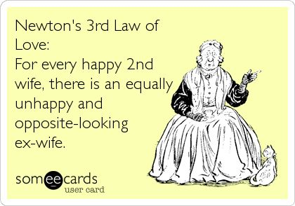 Newton's 3rd Law of Love: For every happy 2nd wife, there is an equally unhappy and opposite-looking ex-wife.