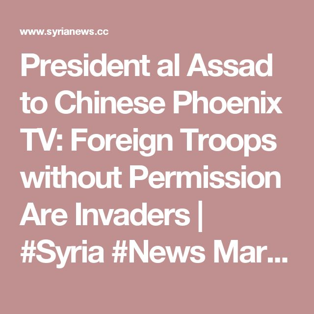 President al Assad to Chinese Phoenix TV: Foreign Troops without Permission Are Invaders | #Syria #News  March 14th, 2017
