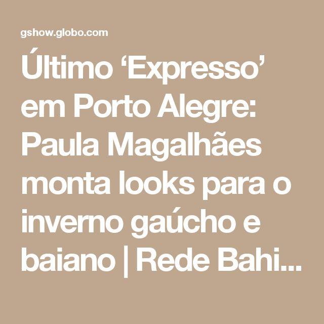 Último 'Expresso' em Porto Alegre: Paula Magalhães monta looks para o inverno gaúcho e baiano | Rede Bahia / Mosaico Baiano | Gshow