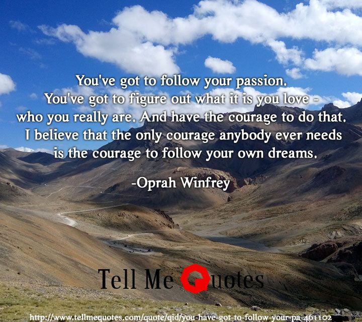 You have got to follow your passion. You have got to figure out what it is you love - who you really are. And have the courage to do that. I believe that the only courage anybody ever needs is the courage to follow your own dreams. | Oprah Winfrey Quotes