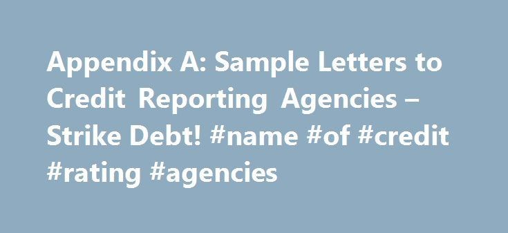 Appendix A: Sample Letters to Credit Reporting Agencies – Strike Debt! #name #of #credit #rating #agencies http://south-dakota.remmont.com/appendix-a-sample-letters-to-credit-reporting-agencies-strike-debt-name-of-credit-rating-agencies/  # Introduction Debt Rules Everything Around Me Introduction Debt Rules Everything Around Me Appendix A: Sample Letters to Credit Reporting Agencies This content is slightly modified from Carreon and Associates. See Chapter One for information about credit…
