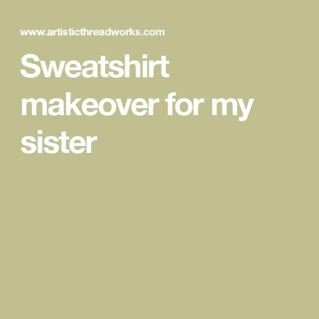 Sweatshirt makeover for my sister