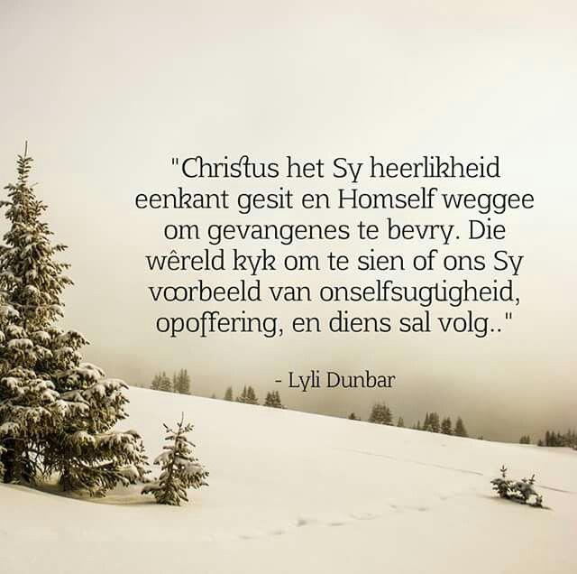 """""""Christus het Sy heerlikheid eenkant gesit en Homself weggee om gevangenes te bevry. Die wêreld kyk om te sien of ons Sy voorbeeld van onselfsugtigheid, opoffering, en diens sal volg.."""" - Lyli Dunbar"""