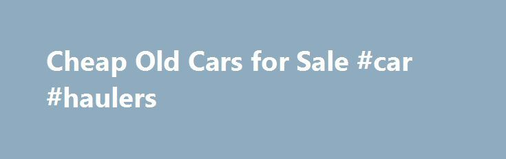 Cheap Old Cars for Sale #car #haulers http://cars.remmont.com/cheap-old-cars-for-sale-car-haulers/  #car sale websites # Cheap Old Cars for Sale Whether you're looking for a classic car in need of restoration or an affordable model that's already in good condition, the Internet can be a valuable shopping resource. Several websites specialize in cheap classic cars, and they may just have your dream car at a price…The post Cheap Old Cars for Sale #car #haulers appeared first on Cars.