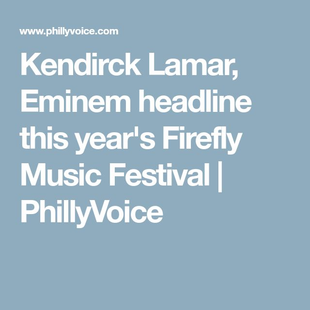 Kendirck Lamar, Eminem headline this year's Firefly Music Festival | PhillyVoice