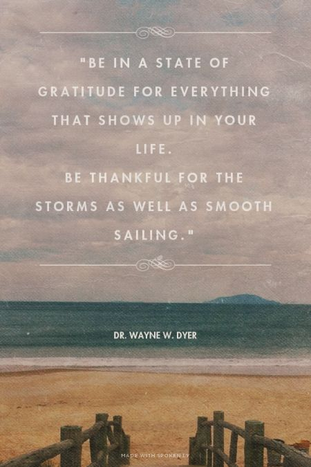"""Be in a state of gratitude for everything that shows up in your life. Be thankful for the storms as well as smooth sailing."""