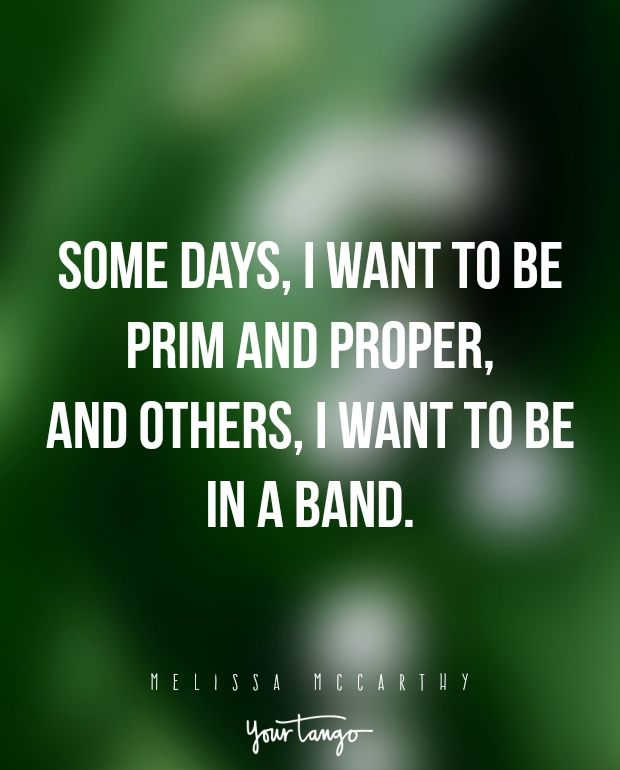 """Some days, I want to be prim and proper, and others, I want to be in a band."" —Melissa McCarthy"