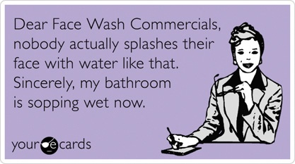 Seriously.  Nobody does that.Face Wash, True Lol, Well Said, So True, Wash Commercials, So Funny