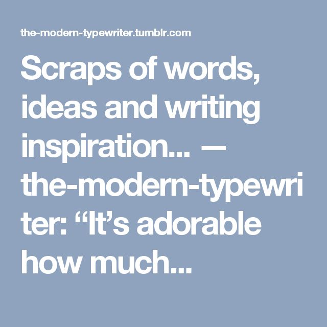 """Scraps of words, ideas and writing inspiration... — the-modern-typewriter:  """"It's adorable how much..."""