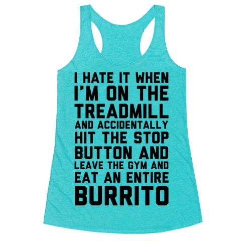 "This funny workout shirt is great for burrito and taco lovers and cardio haters. ""I hate it when I'm on the treadmill and accidentally hit the stop button and leave the gym and eat an entire burrito."" This funny fitness t shirt is perfect for fans of workout quotes, workout jokes, fitness memes, fitness quotes and fitness jokes."