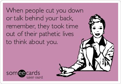 When people cut you down or talk behind your back, remember, they took time out of their pathetic lives to think about you.