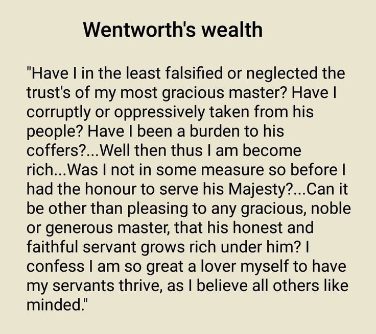 During his tenure as Lord Deputy Thomas Wentworth gained the reputation as being an astute operator. He was accused by opponents as bring 'monstrous rich' and his income was estimated at about £23000 a year. He looked after his servants and was not ashamed of his wealth. In a letter to William Laud he wrote: