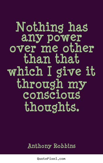 Nothing has any power over me other than that which i give it.. Anthony Robbins popular inspirational quote