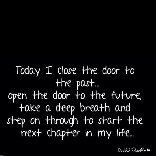 Fresh start. Today I close the door to the past...open the door to the future, take a deep breath and step on through to start the next chapter in my life!