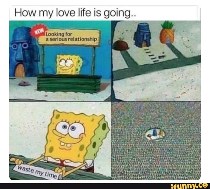 How My Love Life Is Going Ifunny Funny Spongebob Memes Instagram Funny Funny Relatable Memes