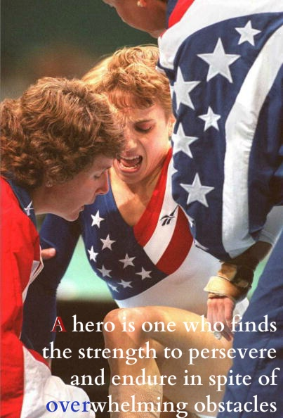 A hero is one who finds the strength to persevere and endure in spite of overwhelming obstacles.