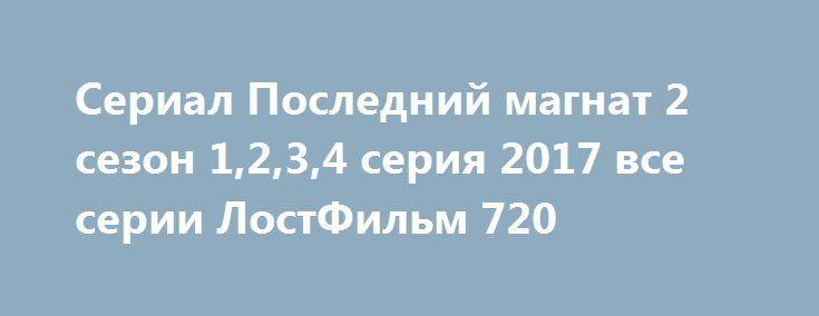 Сериал Последний магнат 2 сезон 1,2,3,4 серия 2017 все серии ЛостФильм 720 http://kinogo-2016-net.ru/2369-serial-posledniy-magnat-2-sezon-1234-seriya-2017-vse-serii-lostfilm-720.html  http://kinogo-2016-net.ru/2369-serial-posledniy-magnat-2-sezon-1234-seriya-2017-vse-serii-lostfilm-720.html