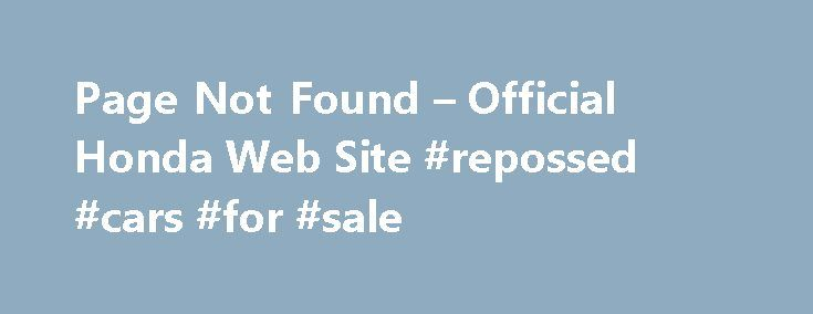 Page Not Found – Official Honda Web Site #repossed #cars #for #sale http://car-auto.nef2.com/page-not-found-official-honda-web-site-repossed-cars-for-sale/  #minivans # [1] MSRP excluding tax, license, registration, $835.00 destination charge and options. Dealer prices may vary. [2] MSRP excluding tax, license, registration, $900.00 destination charge and options. Dealer prices may vary. [3] Subject to limited availability through September 2014…Continue Reading