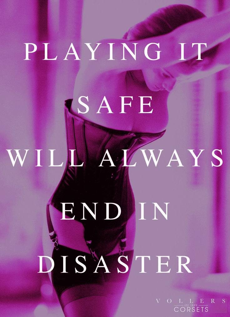 Playing it safe will always end in disaster. #Corsets #Vollers #Lingerie #MadeInEngland