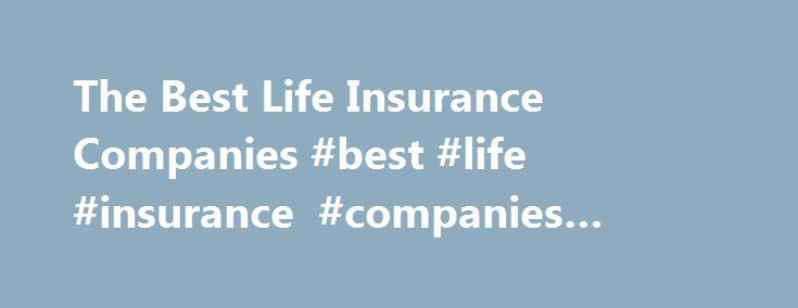 The Best Life Insurance Companies #best #life #insurance #companies #ratings http://tablet.nef2.com/the-best-life-insurance-companies-best-life-insurance-companies-ratings/  # The Best Life Insurance Companies Finding the best life insurance company typically involves weighing customer service, financial strength and price. Hundreds of life insurance companies are competing for your business, often selling very similar products. The other element of your buying decision will be price. It's…