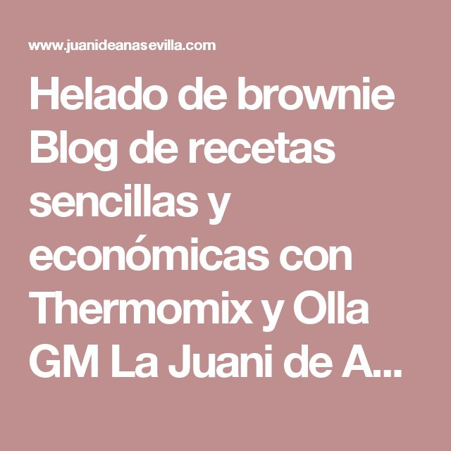 Helado de brownie Blog de recetas sencillas y económicas con Thermomix y Olla GM La Juani de Ana Sevilla