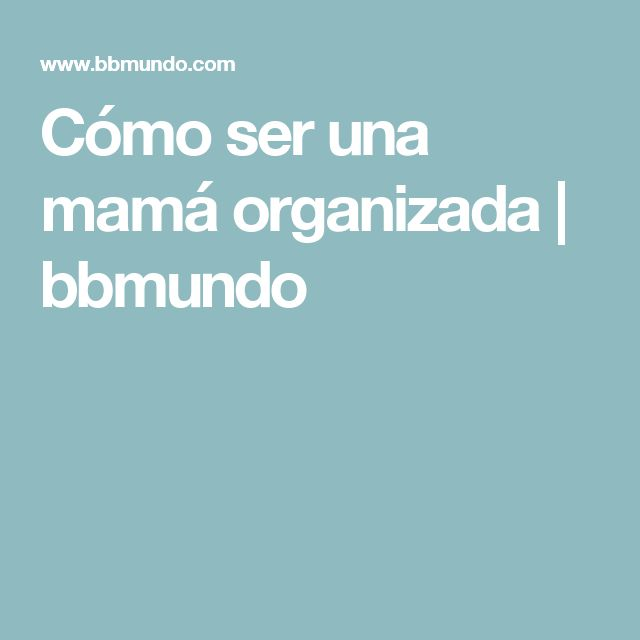 Cómo ser una mamá organizada | bbmundo