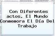 http://tecnoautos.com/wp-content/uploads/imagenes/tendencias/thumbs/con-diferentes-actos-el-mundo-conmemora-el-dia-del-trabajo.jpg Acto Día Del Trabajo. Con diferentes actos, el mundo conmemora el Día del Trabajo, Enlaces, Imágenes, Videos y Tweets - http://tecnoautos.com/actualidad/acto-dia-del-trabajo-con-diferentes-actos-el-mundo-conmemora-el-dia-del-trabajo/