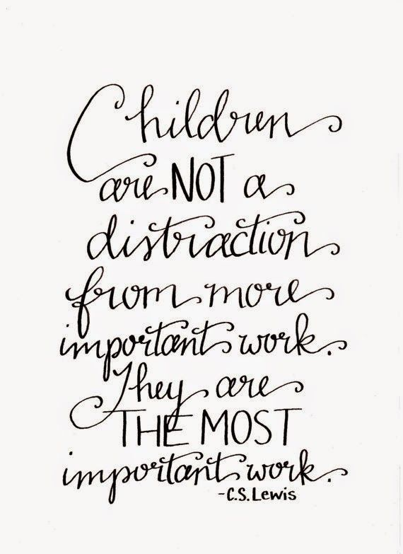 """Children are not a distraction from more important work. They are the most important work."" C S Lewis"