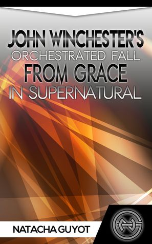 Joh Winchester's Orchestrated Fall from Grace in Supernatural by Natacha Guyot (Goodreads page, eBook).