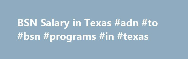 BSN Salary in Texas #adn #to #bsn #programs #in #texas http://detroit.remmont.com/bsn-salary-in-texas-adn-to-bsn-programs-in-texas/  # BSN Salaries in Texas The Texas Action Coalition, part of the Center to Champion Nursing in America, reports that 50 percent of Texas's 190,090 RNs hold an associate's degree as their highest educational level at a time when today's complex medical environment requires more nurses to hold BSN degrees or higher. The American Association of Colleges of Nursing…