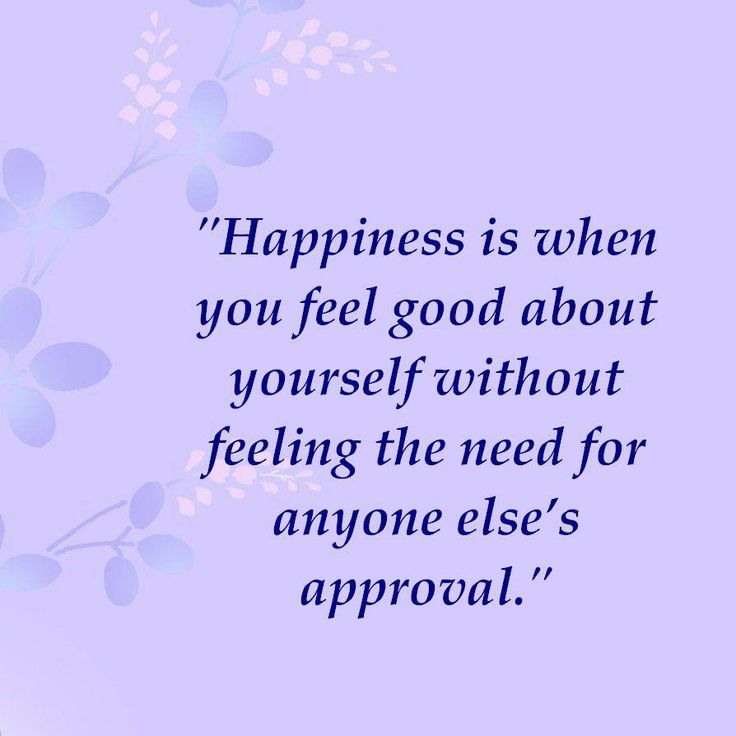 Happiness Is When You Feel Good About Yourself Without Feeling The Need For Anyone Elses Approval