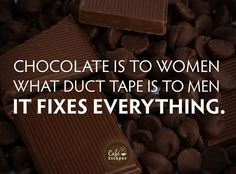 Chocolate is to women what duct tape is to men. It fixes everything. haha. It can't hurt!!